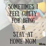 Sometimes I Feel Guilty For Being A Stay At Home Mom