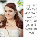 Hey Tired, Stressed and Over-worked Mom. I See you and I Appreciate you.