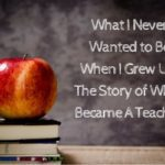 What I Never Wanted to Be When I Grew Up: The Story of Why I Became A Teacher!