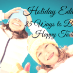25 Ways to Become Happy Today: Holiday Edition!