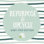 Repurpose and Upcycle : Baby Item Edition