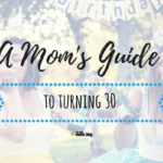 A Moms Guide to Turning 30: The Good, the Bad… the Rest