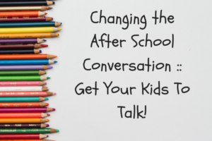 Changing the After School Conversation __ Get Your Kids To talk!