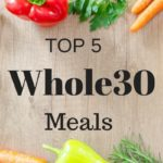 Top 5 Whole30 Meals You Have To Try